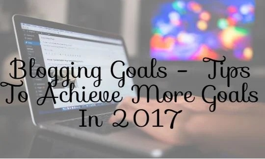 Blogging Goals 2017- Tips to Achieve more number of Goals