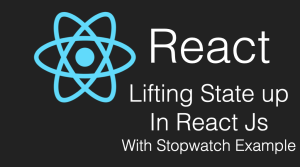 Lifting State Up in React With StopWatch Example