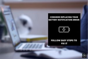 Consider Replacing Your Battery Notification Error| Easy Fix For Windows 10/8/7/XP