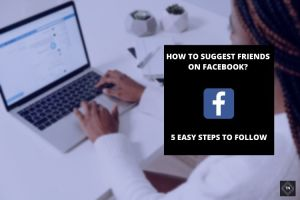 How To Suggest Friends On Facebook? 5 Easy Steps To Follow