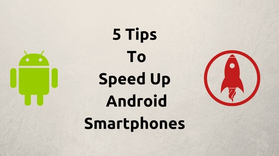 5 Tips To Speed Up Android Smartphones