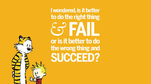 """I wondered, is it better to do the right thing and fail or is it better to do the wrong thing and succeed."""