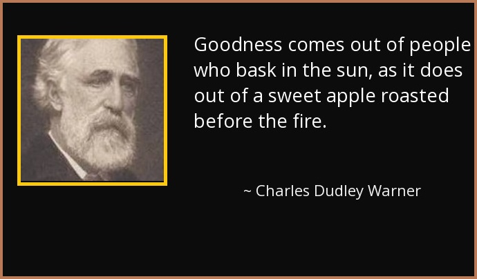 Goodness comes out of people who bask in the sun, as it does out of a sweet apple roasted before the fire.