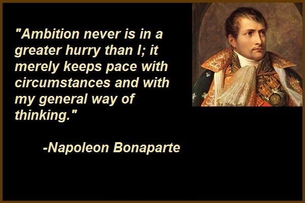 Ambition never is in a greater hurry than I; it merely keeps pace with circumstances and with my general way of thinking.