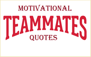 Motivational Teammates Quotes And Sayings
