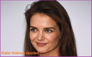 Motivational Katie Holmes Quotes And Sayings