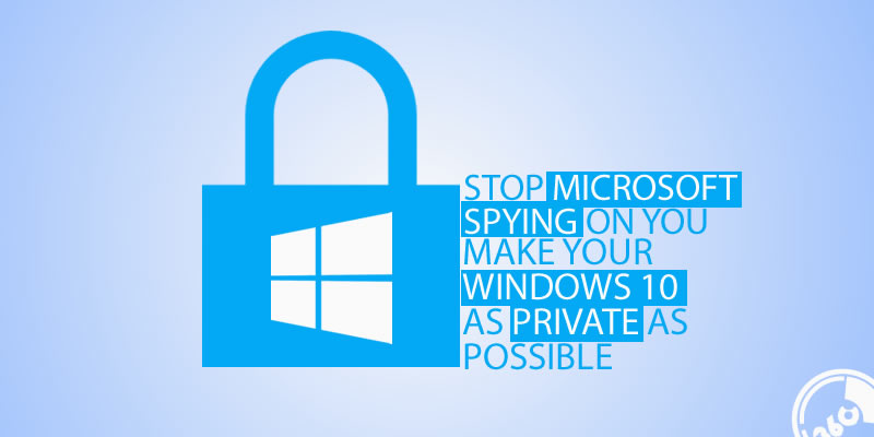 How to make stop Microsoft spying on you — make your Windows 10 as private as possible