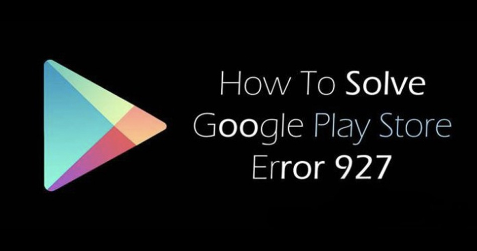 Different Ways To Get Rid Of Error 927 In Android