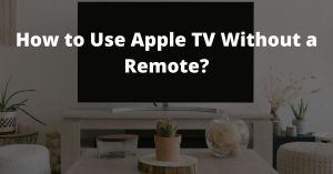 How to Use Apple TV Without a Remote