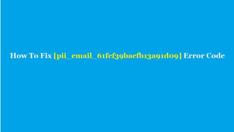 How To Fix [pii_email_61fcf39bacfb13a91d09] Error Code