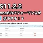 iOS11.2.2をインストールしたiPhone6はベンチマークが4割程度低下する!?それでもアップデートすべき!