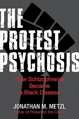 Protest Psychosis:  The Protest Psychosis: How Schizophrenia Became a Black Disease