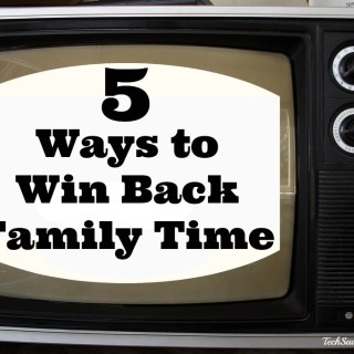 5 Ways to Win Back Family Time