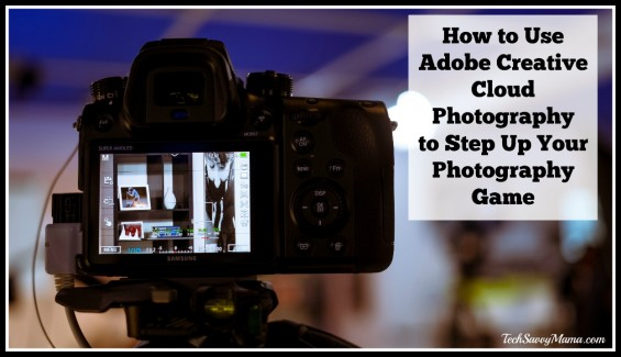 How to Use Adobe Creative Cloud Photography to Step Up Your Photography Game
