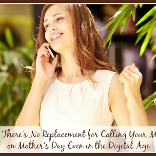 Why There's No Replacement for Calling Your Mother on Mother's Day Even in the Digital Age
