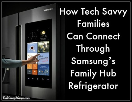 How Tech Savvy Families Can Connect Through Samsung's Family Hub Refrigerator on TechSavvyMama.com