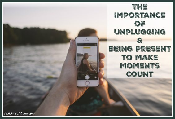 The Importance of Unplugging and Being Present to Make Moments Count on TechSavvyMama.com
