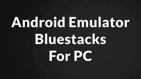 Android Emulator Bluestacks For PC