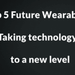 Top 5 Future Wearables – Taking technology to a new level