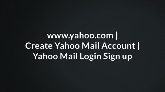 www.yahoo.com, Create Yahoo Mail Account, Yahoo Mail Login Sign up