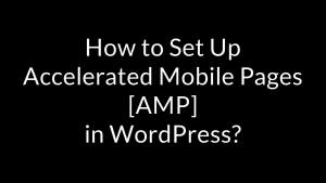 How to Set Up Accelerated Mobile Pages [AMP] in WordPress?