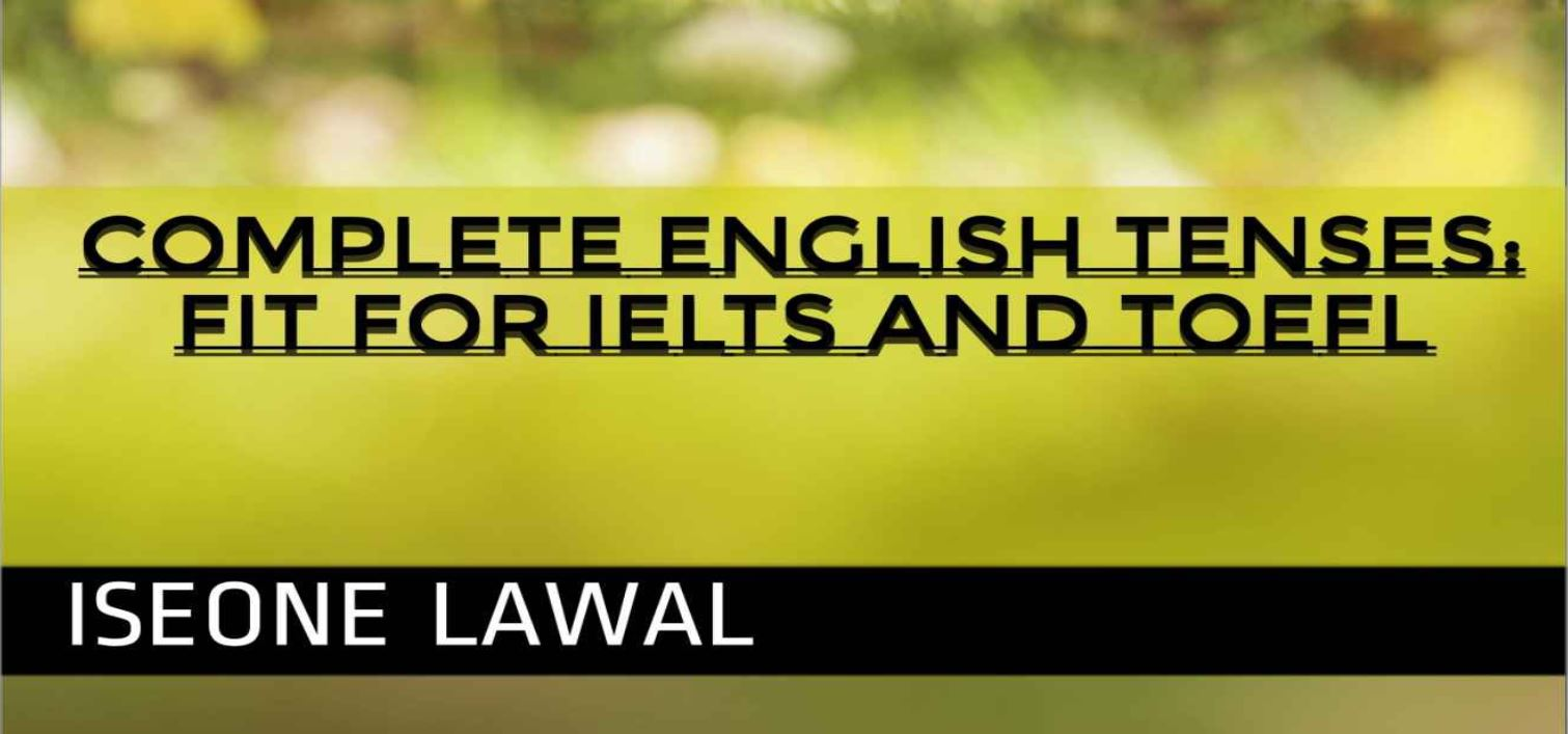 Complete English Tenses fit for IELTS and TOEFL by Iseone Lawal