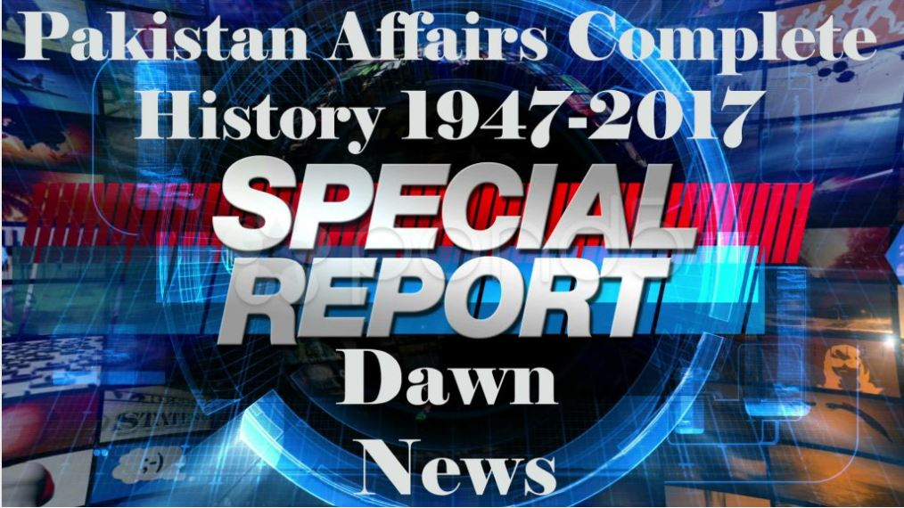 Pakistan Affairs Complete History (1947-2018) - Based on DAWN Special Reports