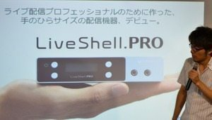 もはやPCでは実現不可能、ライブ配信の限界に挑む PCレスHD映像配信デバイスの上位機種「LiveShell.PRO」 Cerevoが発表 【増田 @maskin】