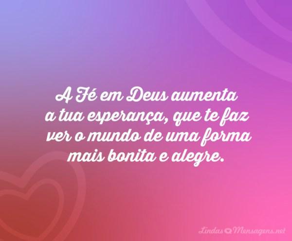 A fé Deus aumenta a tua esperança, que te faz ver o mundo de uma forma mais bonita e alegre.