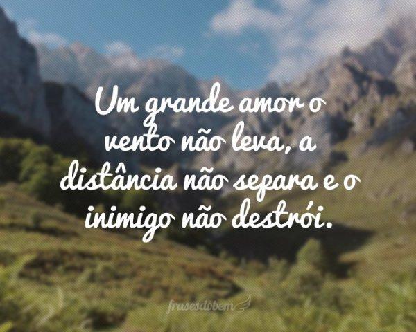 Um grande amor o vento não leva ,a distancia não sepera e o inimigo não destrói