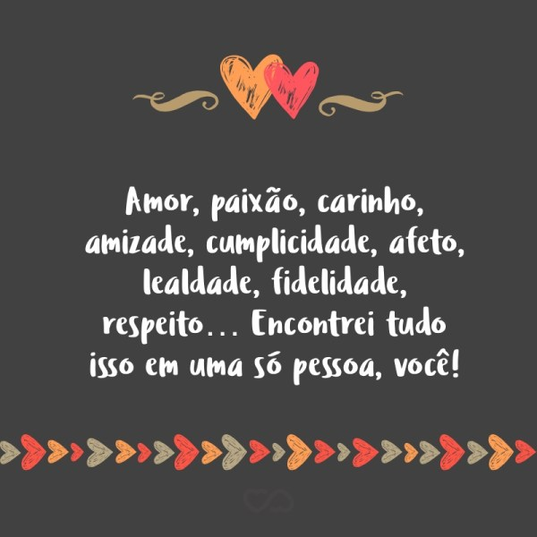 mor, paixão, carinho amizade,cumplicidade,a feto,lealdade, felicidade, respeito.. encontrei tudo isso em uma só pessoa, você!