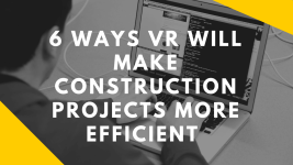 6 Ways VR Will Make Construction Projects More Efficient