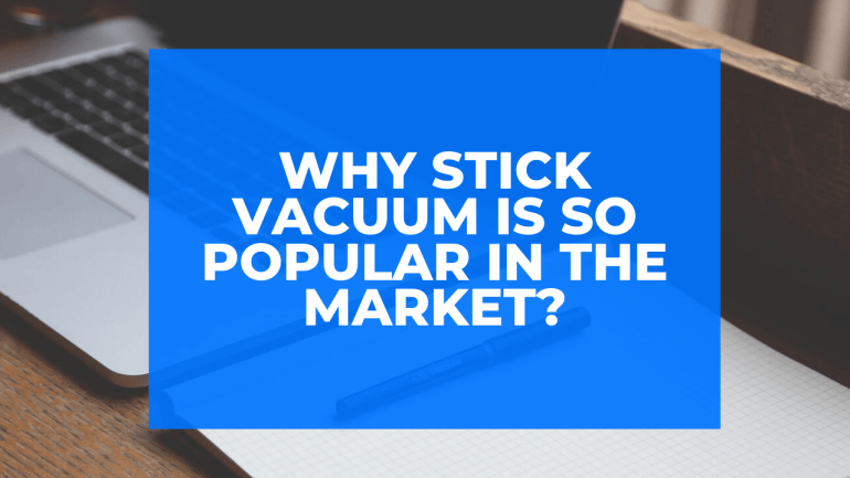 Why Stick Vacuum is So Popular in the Market?