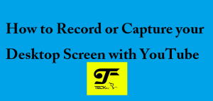 How to Record or Capture your Desktop Screen with YouTube – Screen Recorder for Youtube