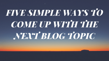 FIVE SIMPLE WAYS TO COME UP WITH THE NEXT BLOG TOPIC
