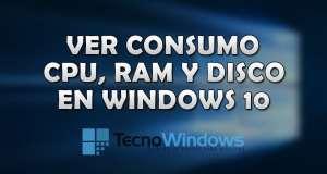 Cómo ver el consumo de CPU, RAM y disco duro en Windows 10