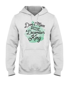 Don't Mess With a December King Hooded Sweatshirt