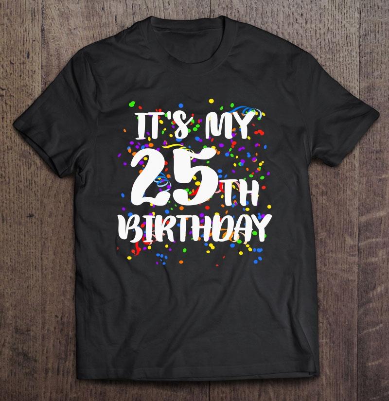 It S My 25th Birthday Shirt Happy Birthday Funny Gift