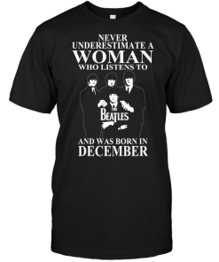 Never Underestimate A Woman Who Listens To The Beatles And Was Born In December
