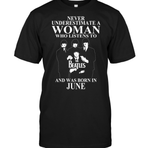 Never Underestimate A Woman Who Listens To The Beatles And Was Born In June
