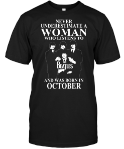 Never Underestimate A Woman Who Listens To The Beatles And Was Born In October