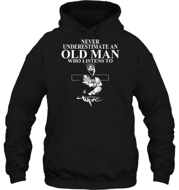 Never Underestimate An Old Man Who Listens To Tupac Shakur Hoodie