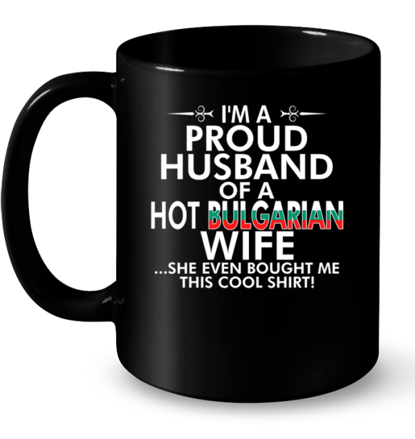 I'm A Proud Husband Of A Hot Bulgarian Wife She Even Bought Me This Cool Shirt Mug