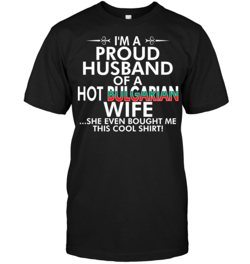 I'm A Proud Husband Of A Hot Bulgarian Wife She Even Bought Me This Cool Shirt