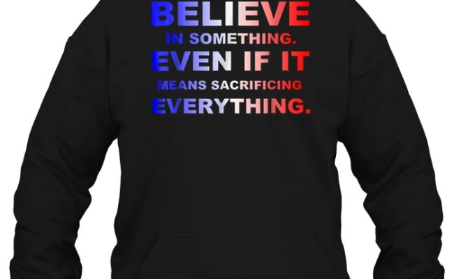 Believe In Something Even If It Means Sacrificing Everything T Shirt Teenavi