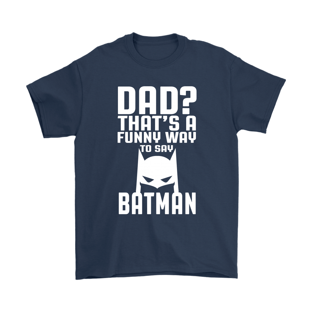 Dad? That's A Funny Way To Say Batman Family Shirts 3