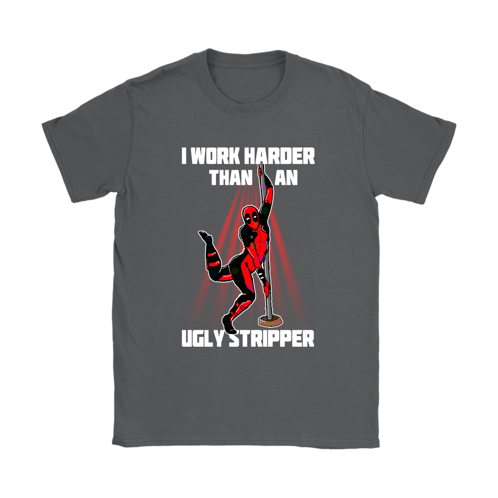 Deadpool I Work Harder Than An Ugly Stripper Funny Shirts 9