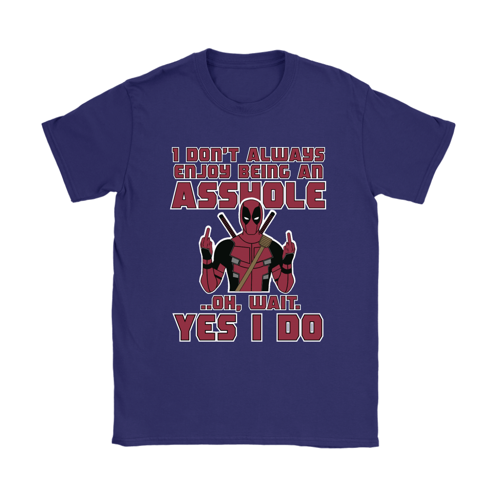 I Don't Always Enjoy Being An Asshole Oh Wait Yes I Do Deadpool Shirts 11