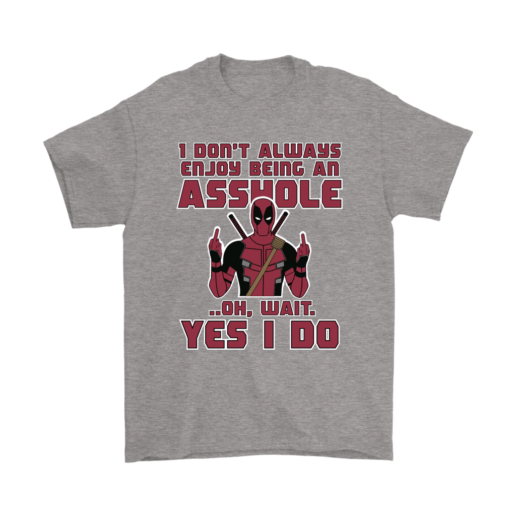 I Don't Always Enjoy Being An Asshole Oh Wait Yes I Do Deadpool Shirts 6