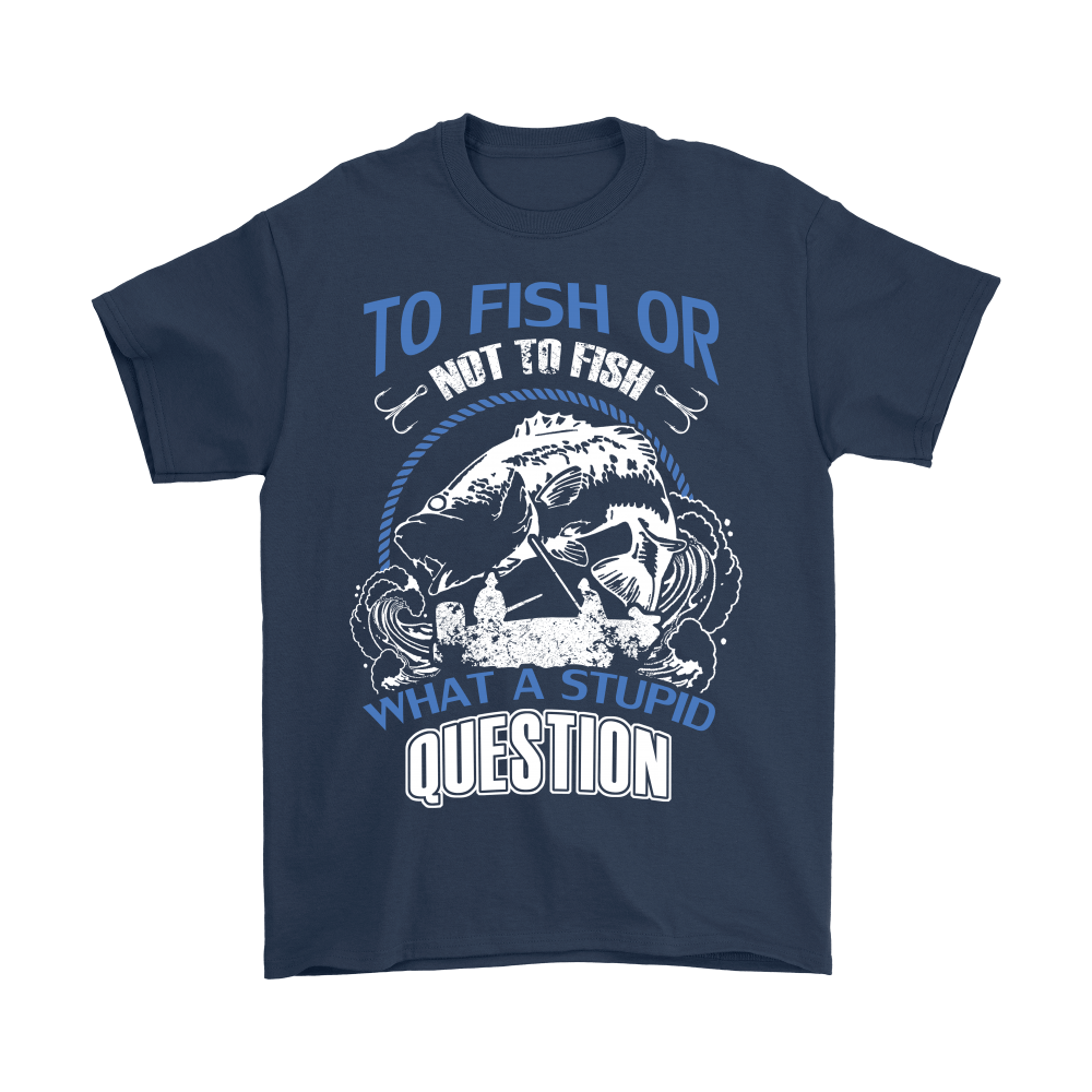 To Fish Or Not To Fish Stupid Question Shirts 2